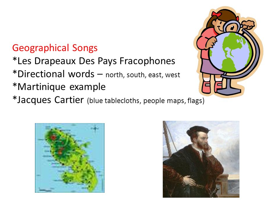 Geographical Songs *Les Drapeaux Des Pays Fracophones *Directional words – north, south, east, west *Martinique example *Jacques Cartier (blue tablecloths, people maps, flags)