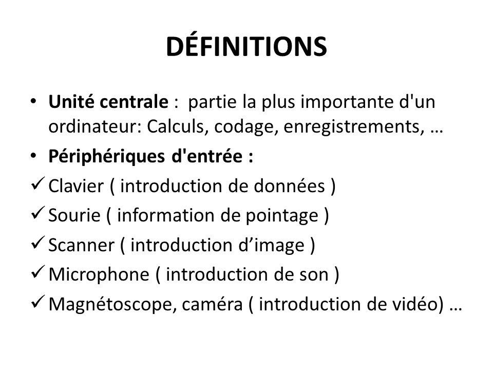 DÉFINITIONS Unité centrale : partie la plus importante d un ordinateur: Calculs, codage, enregistrements, … Périphériques d entrée : Clavier ( introduction de données ) Sourie ( information de pointage ) Scanner ( introduction dimage ) Microphone ( introduction de son ) Magnétoscope, caméra ( introduction de vidéo) …