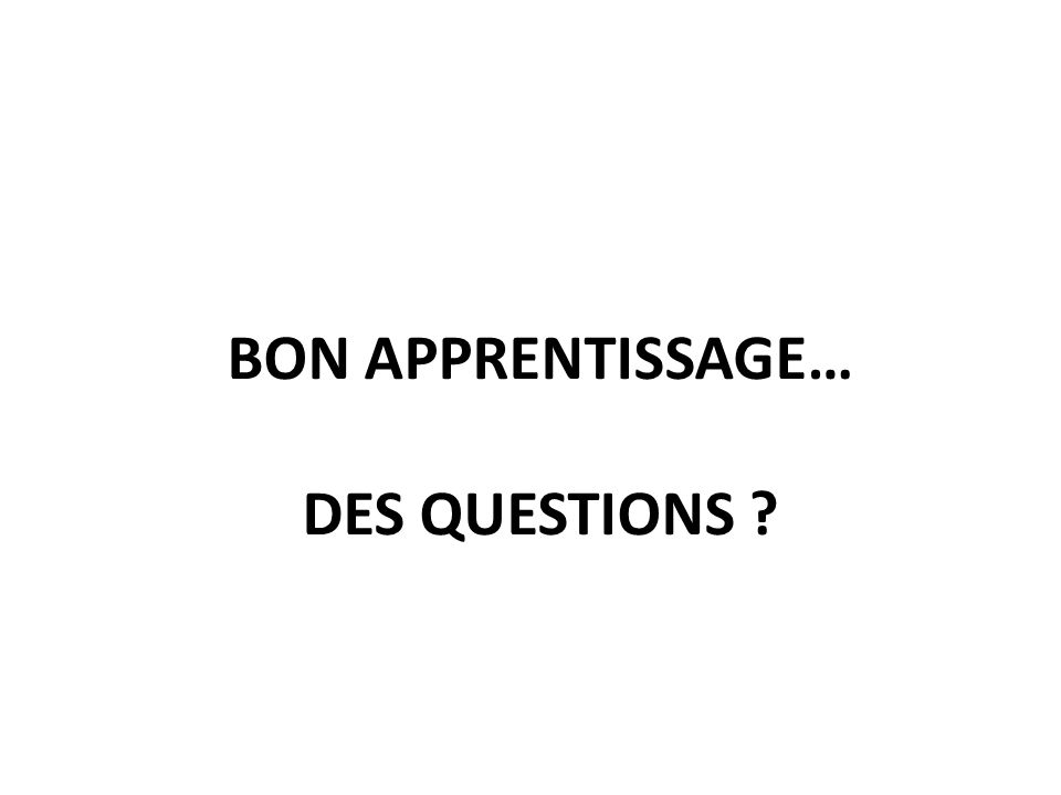 BON APPRENTISSAGE… DES QUESTIONS ?