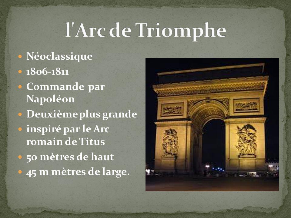 Néoclassique 1806-1811 Commande par Napoléon Deuxième plus grande inspiré par le Arc romain de Titus 50 mètres de haut 45 m mètres de large.