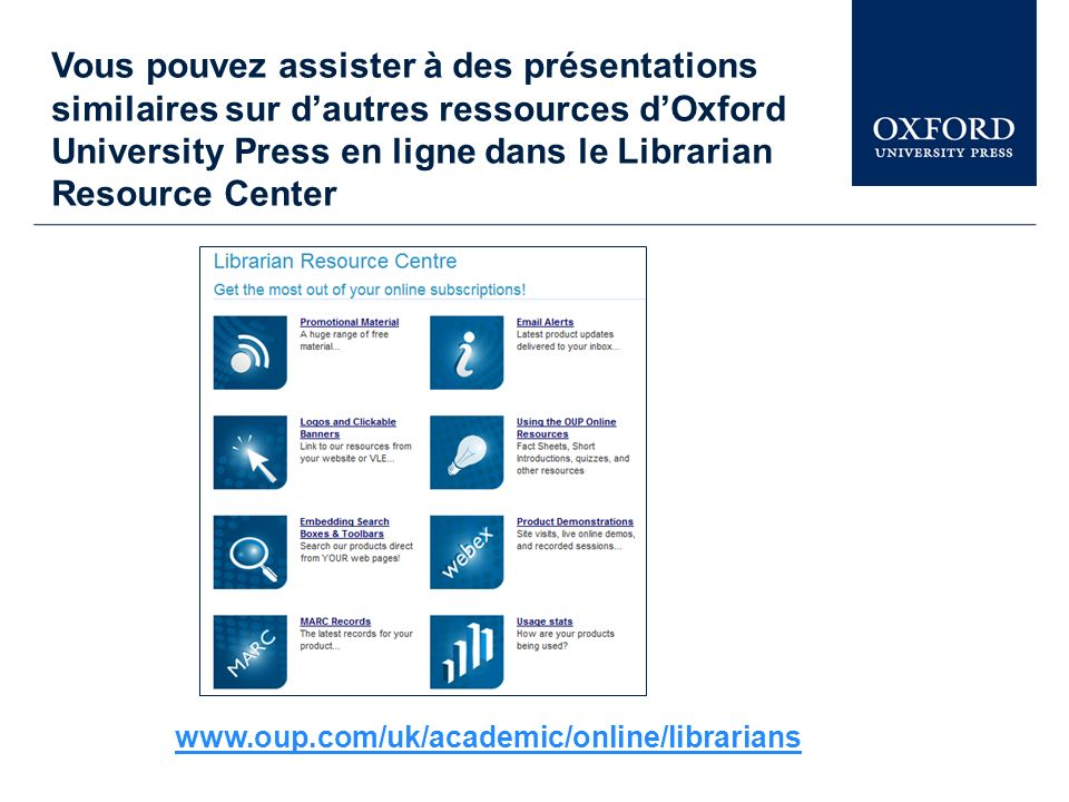 Vous pouvez assister à des présentations similaires sur dautres ressources dOxford University Press en ligne dans le Librarian Resource Center www.oup.com/uk/academic/online/librarians