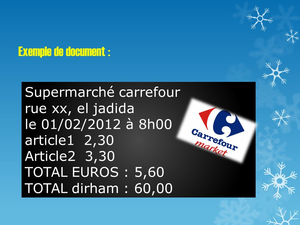 Exemple de document : Supermarché carrefour rue xx, el jadida le 01/02/2012 à 8h00 article1 2,30 Article2 3,30 TOTAL EUROS : 5,60 TOTAL dirham : 60,00