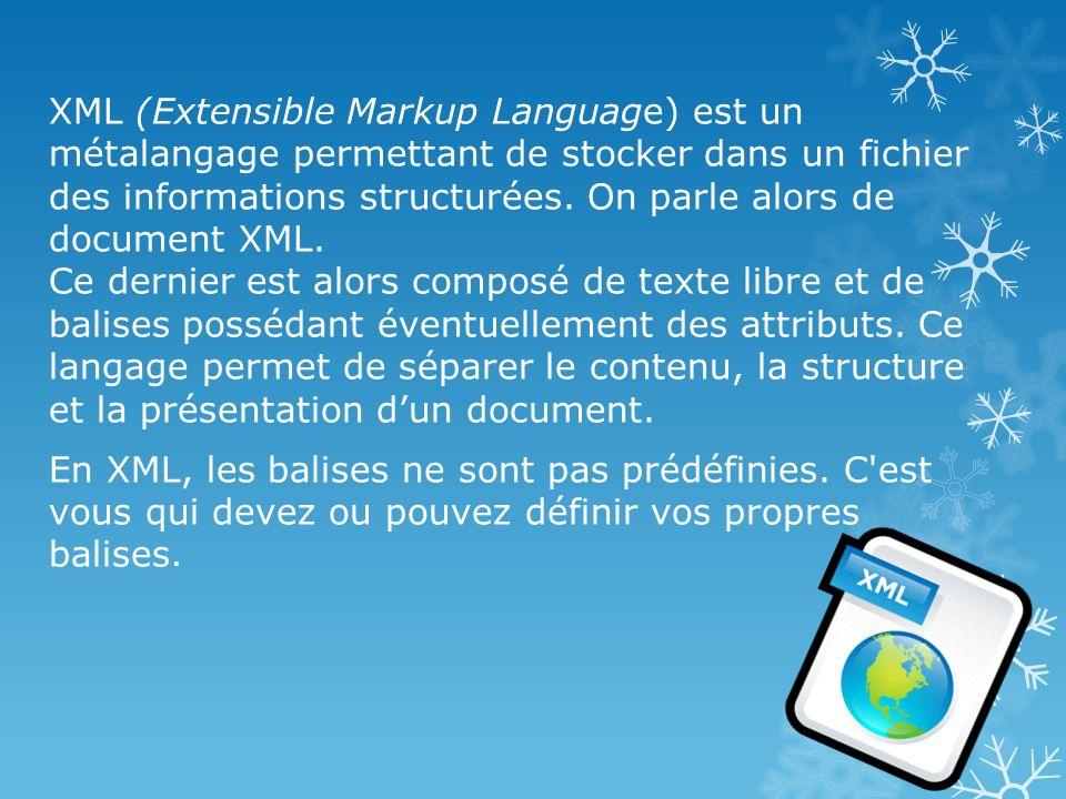 XML (Extensible Markup Language) est un métalangage permettant de stocker dans un fichier des informations structurées. On parle alors de document XML