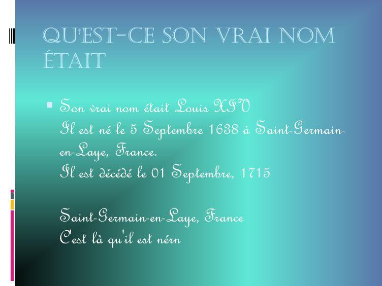 Qu est-ce son vrai nom était Son vrai nom était Louis XIV Il est né le 5 Septembre 1638 à Saint-Germain- en-Laye, France.