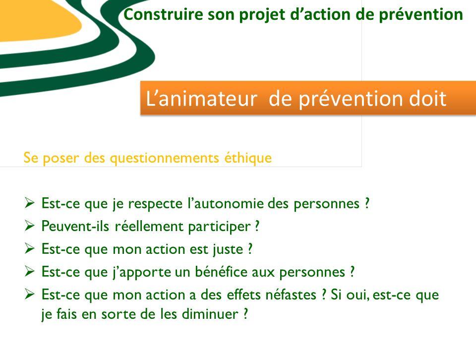 Construire son projet daction de prévention Lanimateur de prévention doit Se poser des questionnements éthique Est-ce que je respecte lautonomie des personnes .