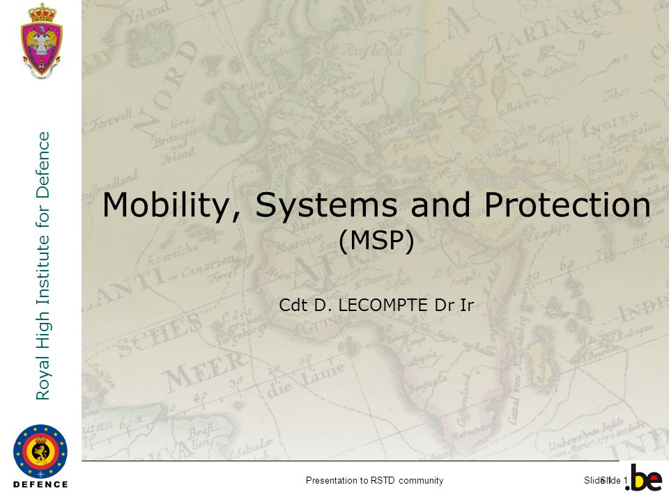 Royal High Institute for Defence Slide 1 Mobility, Systems and Protection (MSP) Cdt D. LECOMPTE Dr Ir Presentation to RSTD communitySlide 1
