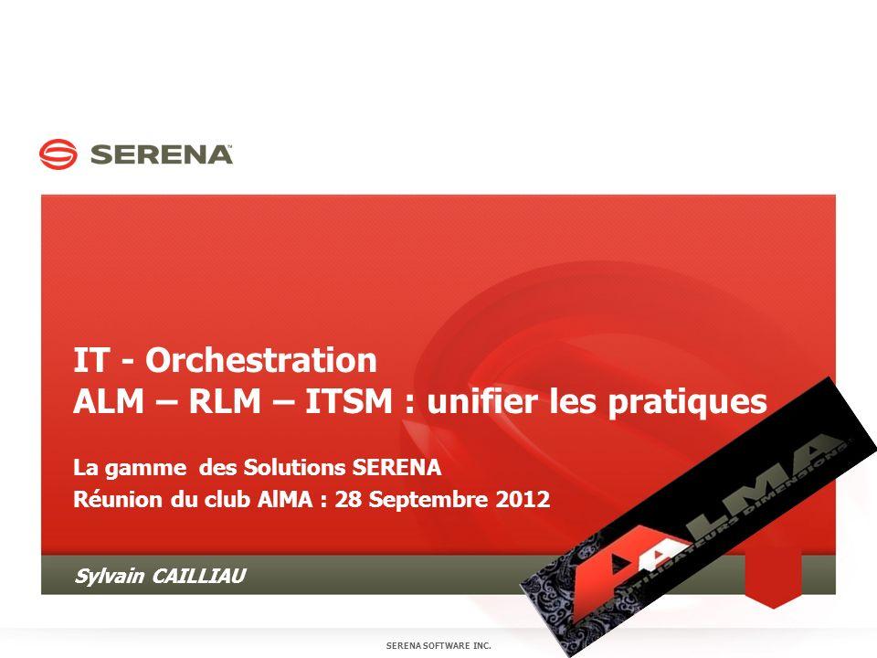 IT - Orchestration ALM – RLM – ITSM : unifier les pratiques La gamme des Solutions SERENA Réunion du club AlMA : 28 Septembre 2012 SERENA SOFTWARE INC