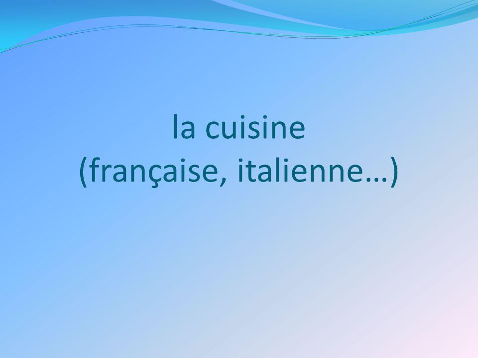 la cuisine (française, italienne…)