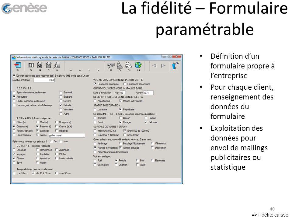 La fidélité – Formulaire paramétrable =>Fidélité caisse 40 Définition dun formulaire propre à lentreprise Pour chaque client, renseignement des donnée
