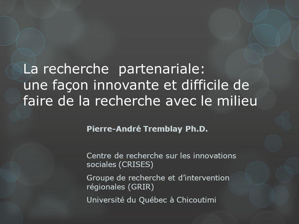 La recherche partenariale: une façon innovante et difficile de faire de la recherche avec le milieu Pierre-André Tremblay Ph.D.