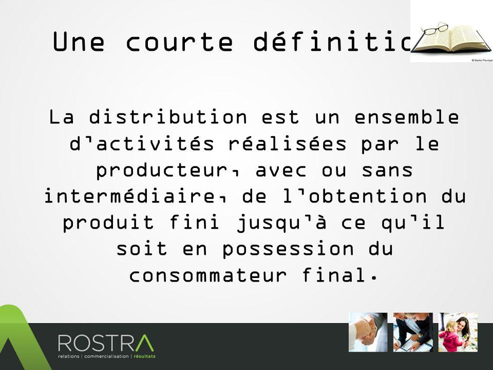 Une courte définition La distribution est un ensemble dactivités réalisées par le producteur, avec ou sans intermédiaire, de lobtention du produit fini jusquà ce quil soit en possession du consommateur final.