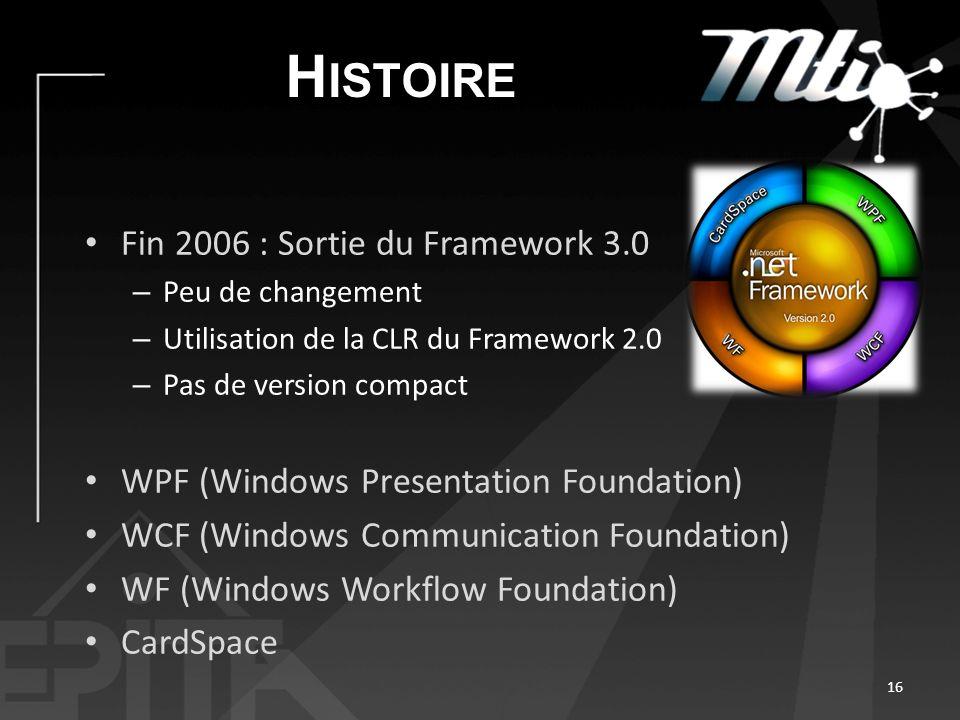 H ISTOIRE Fin 2006 : Sortie du Framework 3.0 – Peu de changement – Utilisation de la CLR du Framework 2.0 – Pas de version compact WPF (Windows Presentation Foundation) WCF (Windows Communication Foundation) WF (Windows Workflow Foundation) CardSpace 16