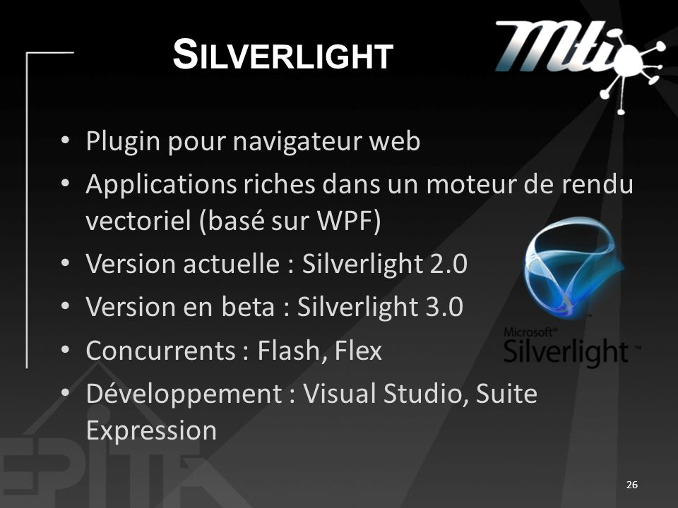 S ILVERLIGHT Plugin pour navigateur web Applications riches dans un moteur de rendu vectoriel (basé sur WPF) Version actuelle : Silverlight 2.0 Version en beta : Silverlight 3.0 Concurrents : Flash, Flex Développement : Visual Studio, Suite Expression 26