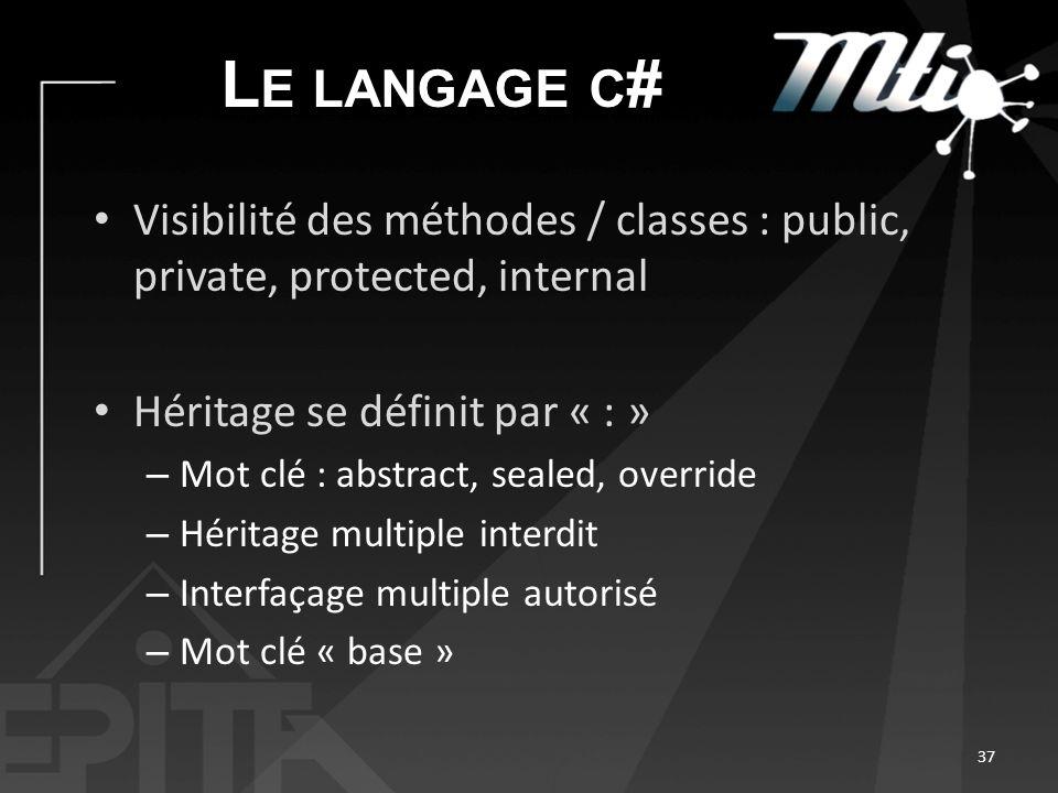 L E LANGAGE C # Visibilité des méthodes / classes : public, private, protected, internal Héritage se définit par « : » – Mot clé : abstract, sealed, override – Héritage multiple interdit – Interfaçage multiple autorisé – Mot clé « base » 37