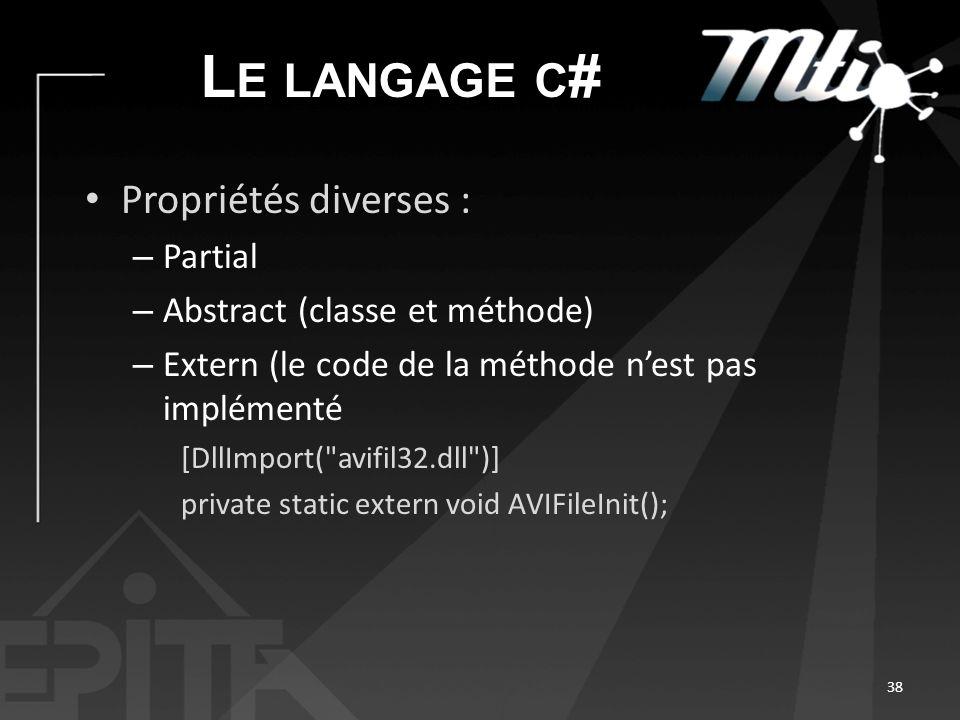L E LANGAGE C # Propriétés diverses : – Partial – Abstract (classe et méthode) – Extern (le code de la méthode nest pas implémenté [DllImport( avifil32.dll )] private static extern void AVIFileInit(); 38