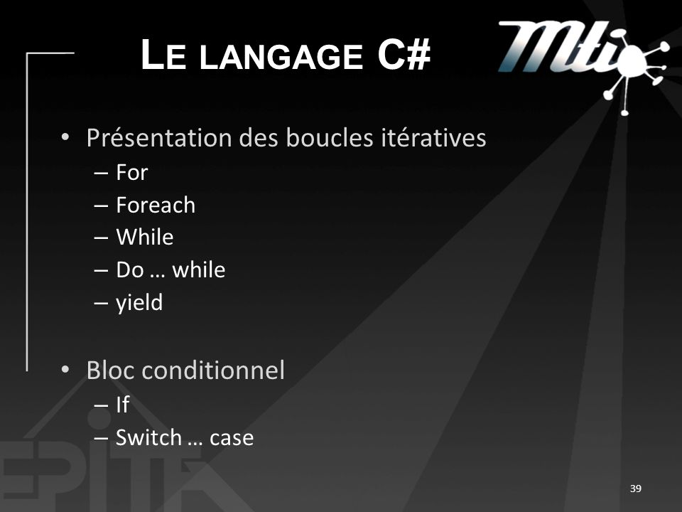 L E LANGAGE C# Présentation des boucles itératives – For – Foreach – While – Do … while – yield Bloc conditionnel – If – Switch … case 39