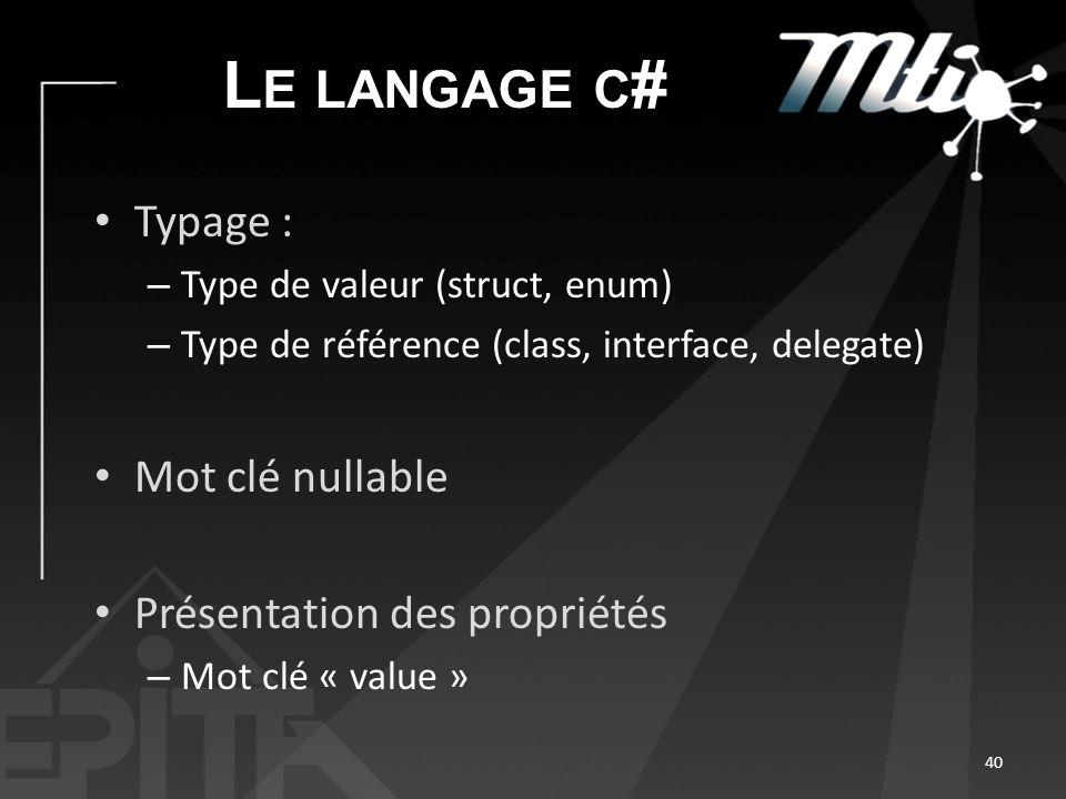 L E LANGAGE C # Typage : – Type de valeur (struct, enum) – Type de référence (class, interface, delegate) Mot clé nullable Présentation des propriétés – Mot clé « value » 40
