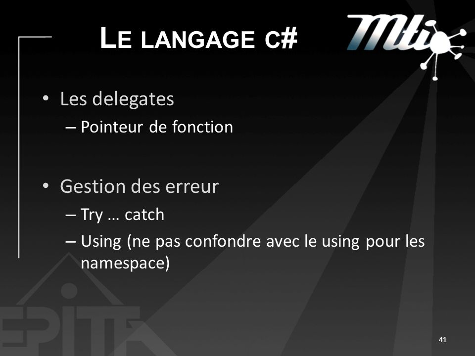 L E LANGAGE C # Les delegates – Pointeur de fonction Gestion des erreur – Try … catch – Using (ne pas confondre avec le using pour les namespace) 41