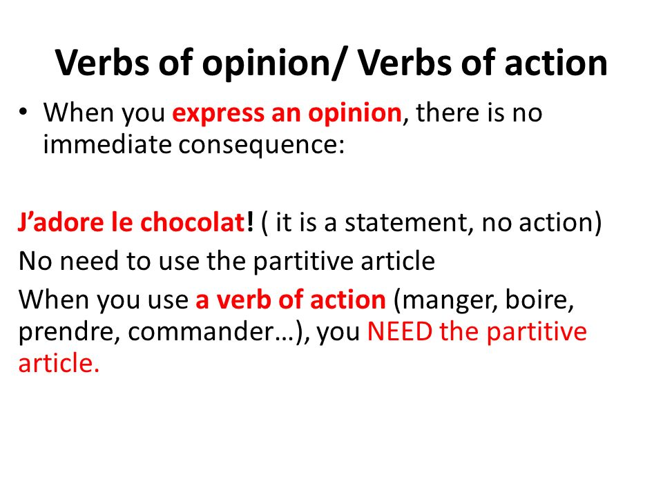 Verbs of opinion/ Verbs of action When you express an opinion, there is no immediate consequence: Jadore le chocolat.