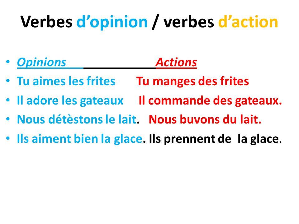 Verbes dopinion / verbes daction Opinions Actions Tu aimes les frites Tu manges des frites Il adore les gateaux Il commande des gateaux. Nous détèston
