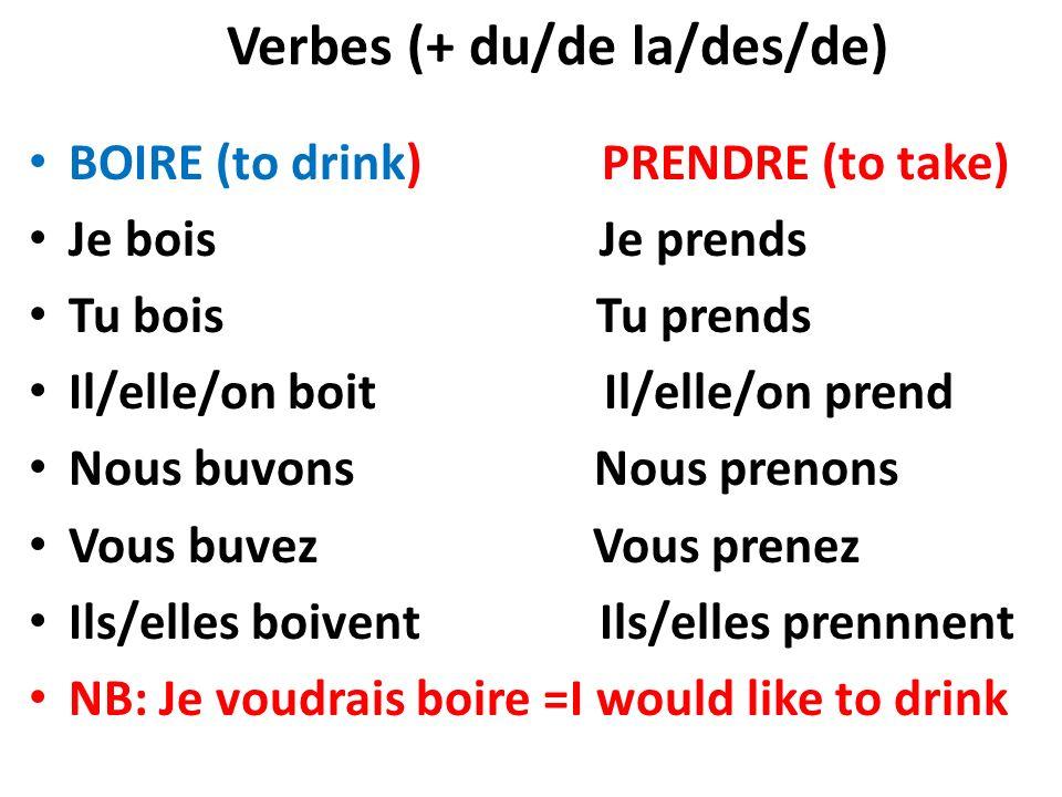 Verbes (+ du/de la/des/de) BOIRE (to drink) PRENDRE (to take) Je bois Je prends Tu bois Tu prends Il/elle/on boit Il/elle/on prend Nous buvons Nous pr