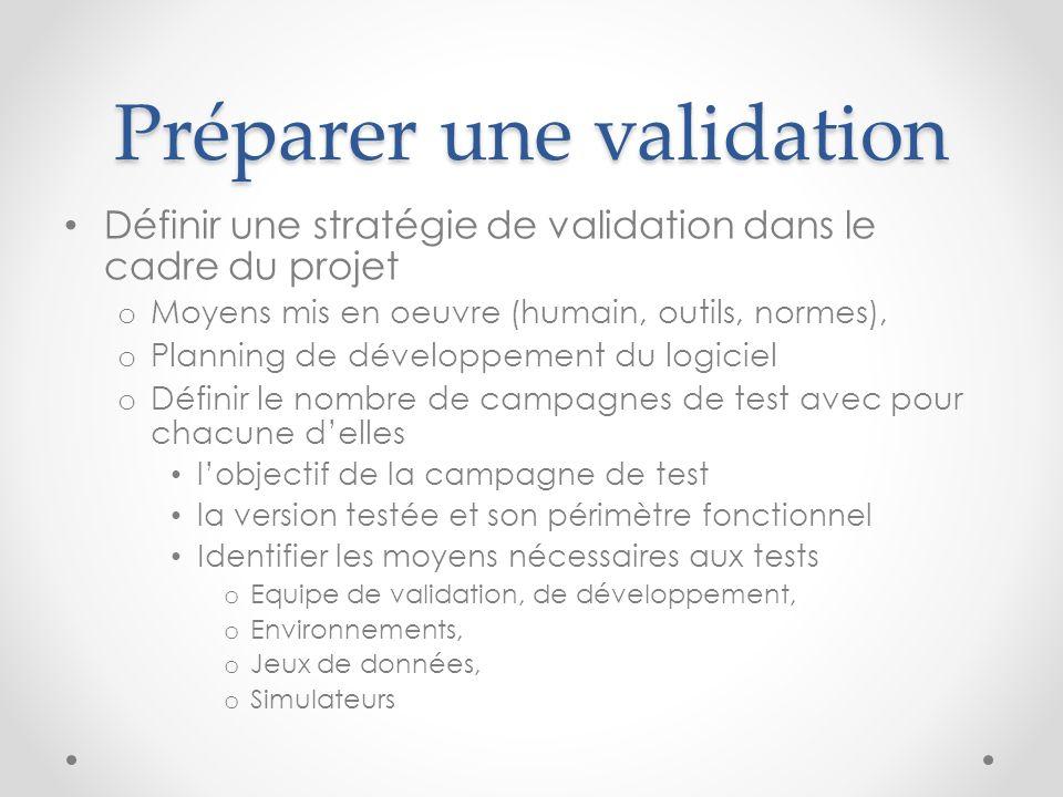 Préparer une validation Définir une stratégie de validation dans le cadre du projet o Moyens mis en oeuvre (humain, outils, normes), o Planning de dév