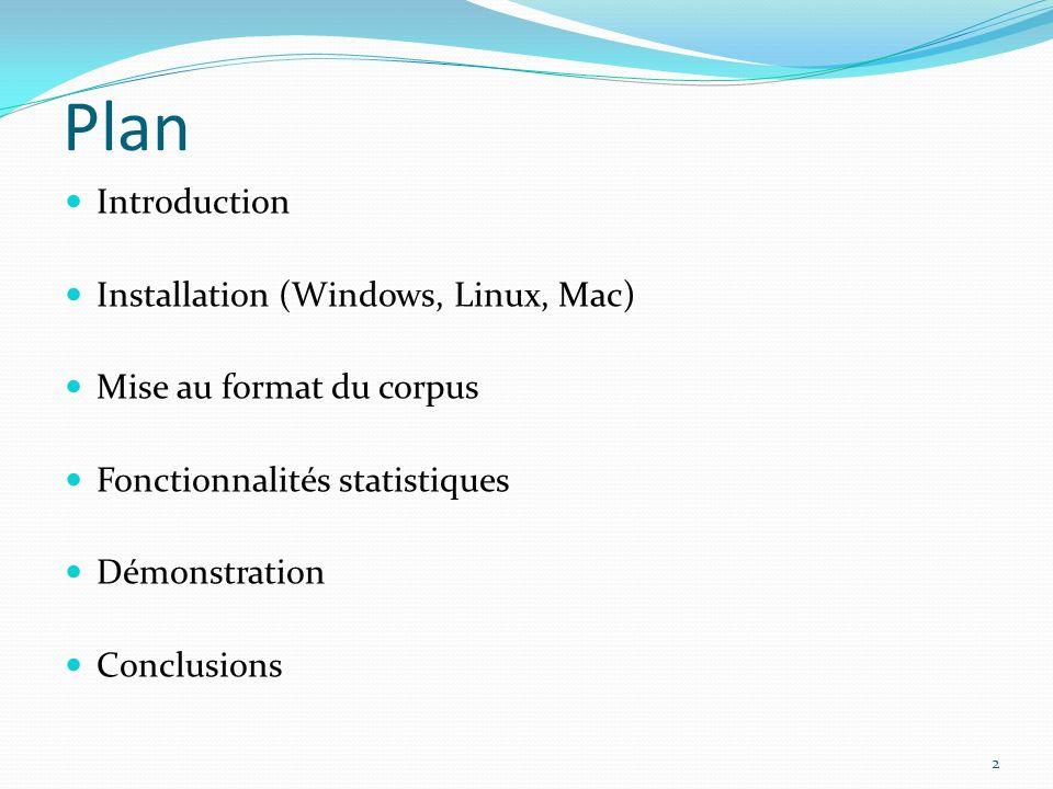 Plan Introduction Installation (Windows, Linux, Mac) Mise au format du corpus Fonctionnalités statistiques Démonstration Conclusions 2