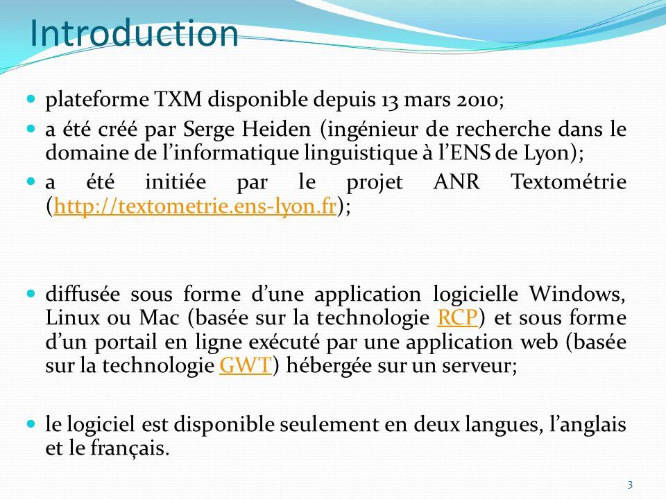 Introduction plateforme TXM disponible depuis 13 mars 2010; a été créé par Serge Heiden (ingénieur de recherche dans le domaine de linformatique linguistique à lENS de Lyon); a été initiée par le projet ANR Textométrie (http://textometrie.ens-lyon.fr);http://textometrie.ens-lyon.fr diffusée sous forme dune application logicielle Windows, Linux ou Mac (basée sur la technologie RCP) et sous forme dun portail en ligne exécuté par une application web (basée sur la technologie GWT) hébergée sur un serveur;RCPGWT le logiciel est disponible seulement en deux langues, langlais et le français.