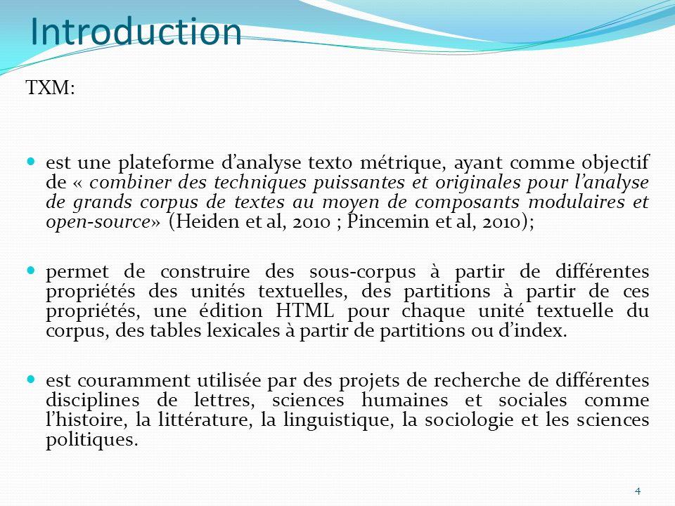 Introduction TXM: est une plateforme danalyse texto métrique, ayant comme objectif de « combiner des techniques puissantes et originales pour lanalyse de grands corpus de textes au moyen de composants modulaires et open-source» (Heiden et al, 2010 ; Pincemin et al, 2010); permet de construire des sous-corpus à partir de différentes propriétés des unités textuelles, des partitions à partir de ces propriétés, une édition HTML pour chaque unité textuelle du corpus, des tables lexicales à partir de partitions ou dindex.