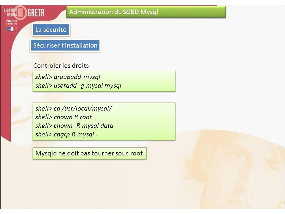 Administration du SGBD Mysql La sécurité Sécuriser linstallation Contrôler les droits shell> groupadd mysql shell> useradd -g mysql mysql shell> group