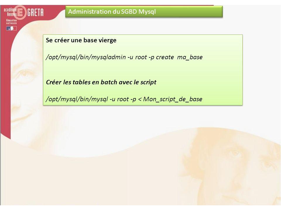 Administration du SGBD Mysql Se créer une base vierge /opt/mysql/bin/mysqladmin -u root -p create ma_base Créer les tables en batch avec le script /op