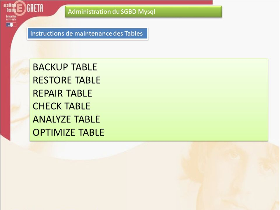 Administration du SGBD Mysql Instructions de maintenance des Tables BACKUP TABLE RESTORE TABLE REPAIR TABLE CHECK TABLE ANALYZE TABLE OPTIMIZE TABLE BACKUP TABLE RESTORE TABLE REPAIR TABLE CHECK TABLE ANALYZE TABLE OPTIMIZE TABLE
