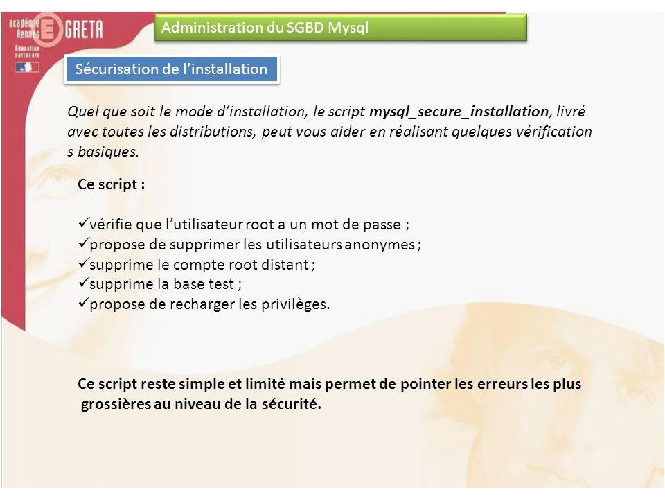 Administration du SGBD Mysql Sécurisation de linstallation Quel que soit le mode dinstallation, le script mysql_secure_installation, livré avec toutes