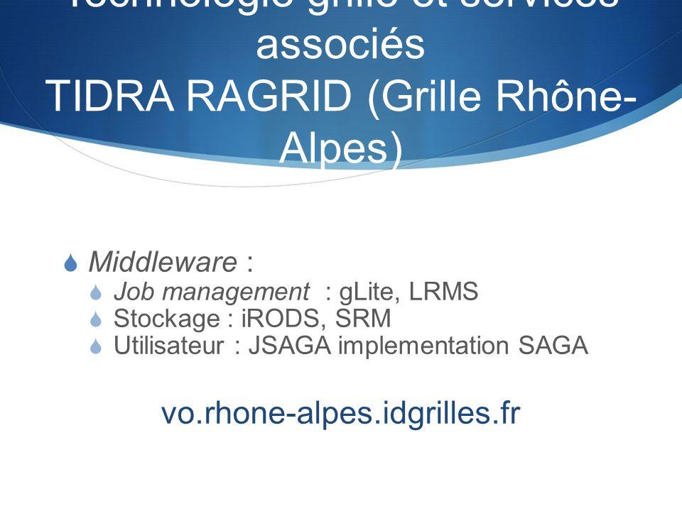 Technologie grille et services associés TIDRA RAGRID (Grille Rhône- Alpes) Middleware : Job management : gLite, LRMS Stockage : iRODS, SRM Utilisateur