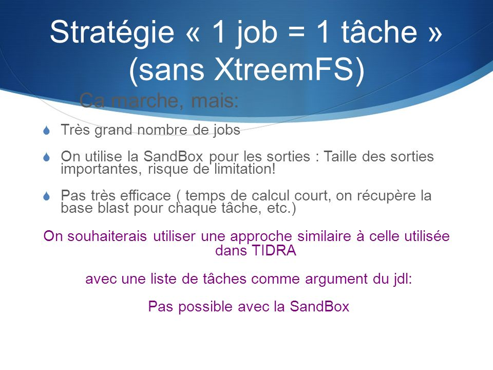 Stratégie « 1 job = 1 tâche » (sans XtreemFS) Ca marche, mais: Très grand nombre de jobs On utilise la SandBox pour les sorties : Taille des sorties i