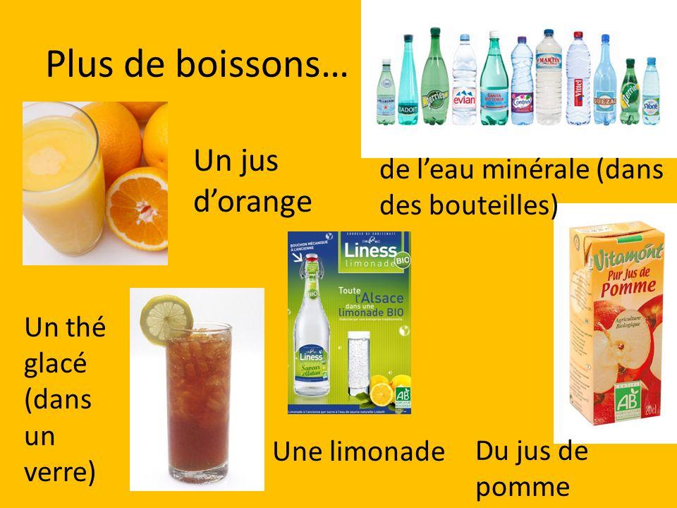 Plus de boissons… Un jus dorange Un thé glacé (dans un verre) Une limonade Du jus de pomme de leau minérale (dans des bouteilles)