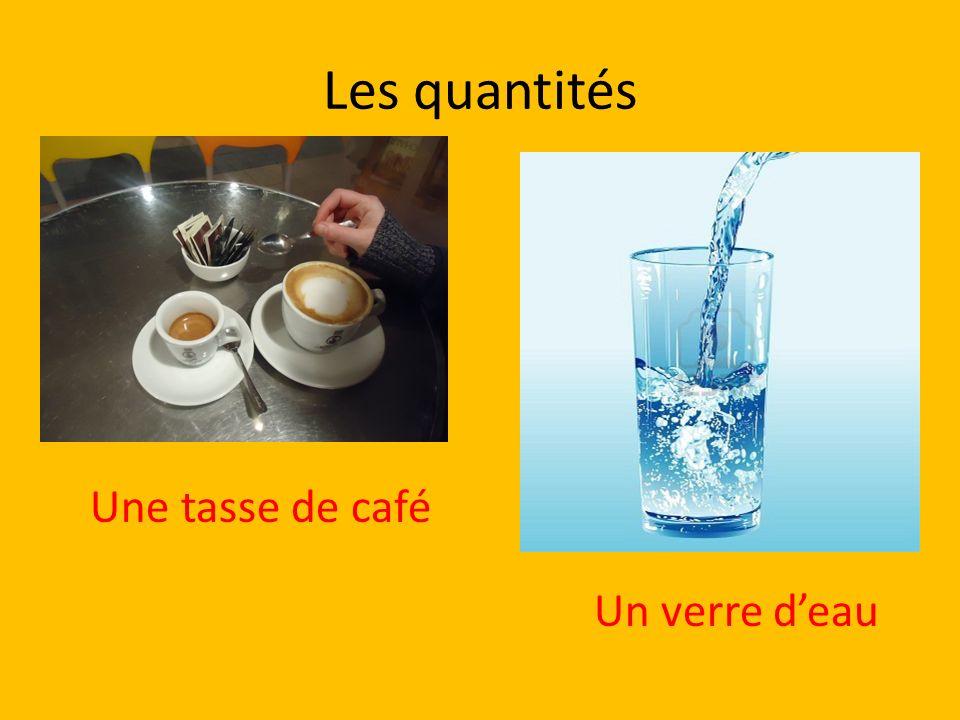 Les quantités Une tasse de café Un verre deau