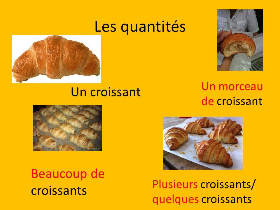 Les quantités Un croissant Un morceau de croissant Beaucoup de croissants Plusieurs croissants/ quelques croissants