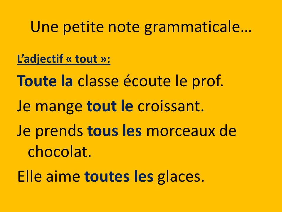 Une petite note grammaticale… Ladjectif « tout »: Toute la classe écoute le prof. Je mange tout le croissant. Je prends tous les morceaux de chocolat.