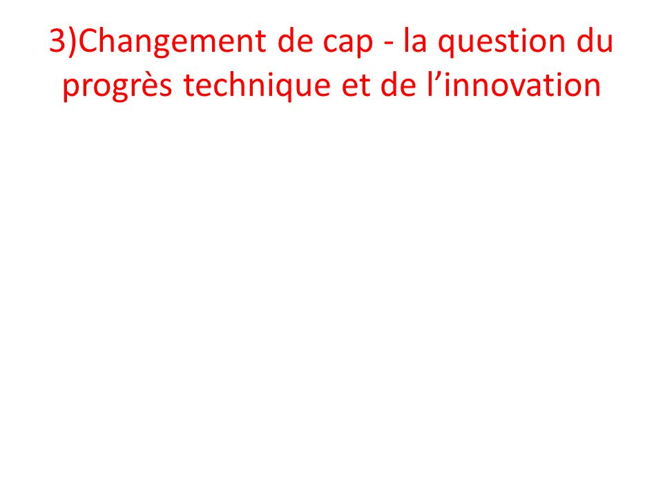 3)Changement de cap - la question du progrès technique et de linnovation