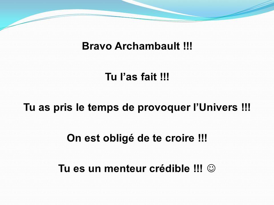 Bravo Archambault !!.Tu las fait !!. Tu as pris le temps de provoquer lUnivers !!.