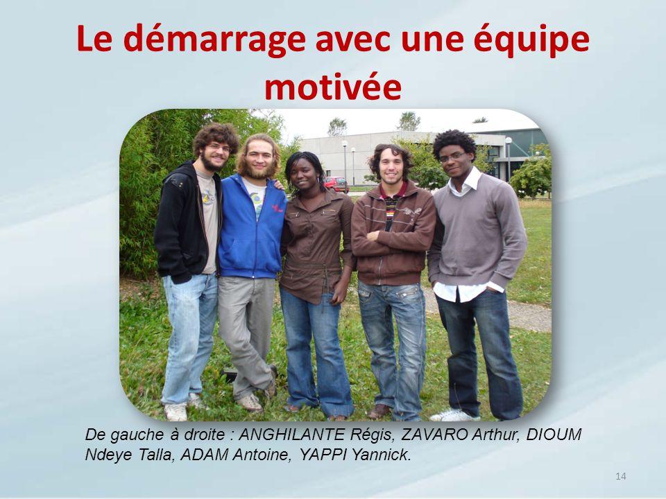 Le démarrage avec une équipe motivée 14 De gauche à droite : ANGHILANTE Régis, ZAVARO Arthur, DIOUM Ndeye Talla, ADAM Antoine, YAPPI Yannick.