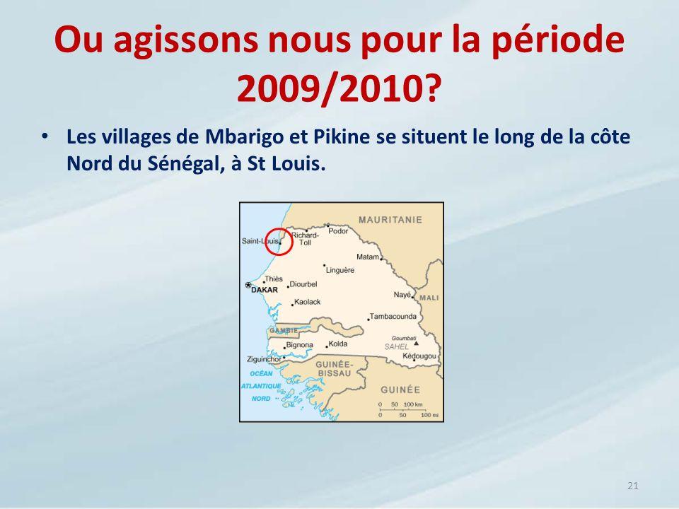 Ou agissons nous pour la période 2009/2010? Les villages de Mbarigo et Pikine se situent le long de la côte Nord du Sénégal, à St Louis. 21