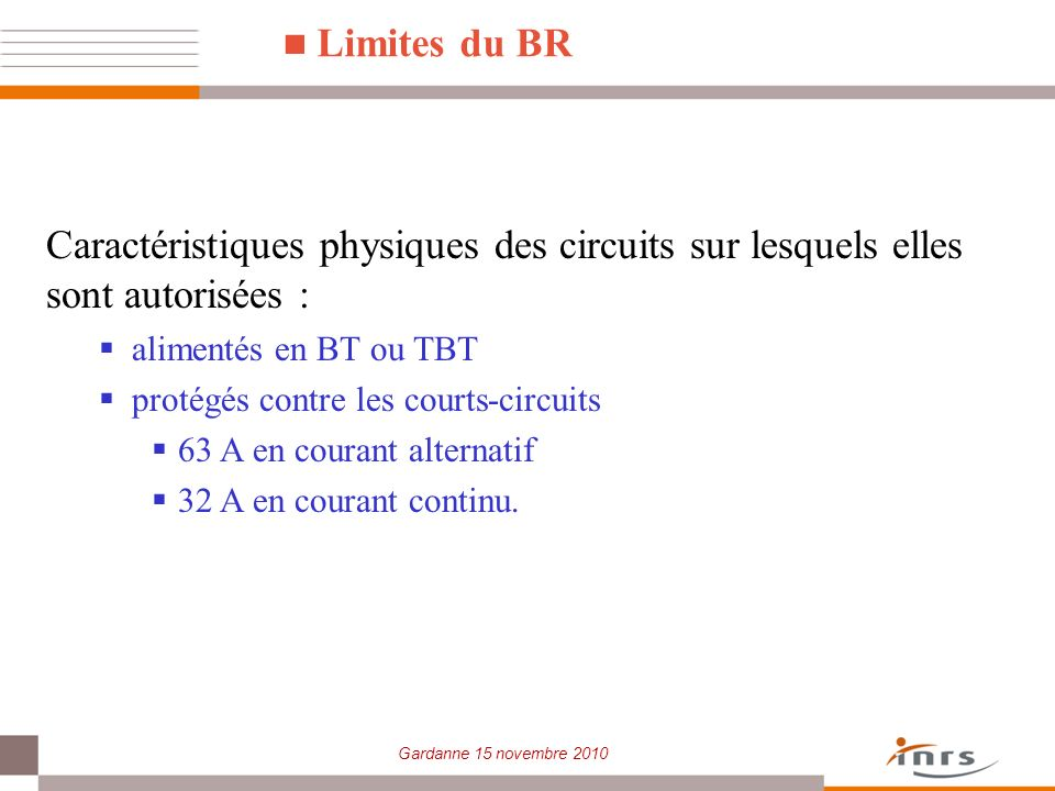 Gardanne 15 novembre 2010 Limites du BR Caractéristiques physiques des circuits sur lesquels elles sont autorisées : alimentés en BT ou TBT protégés c