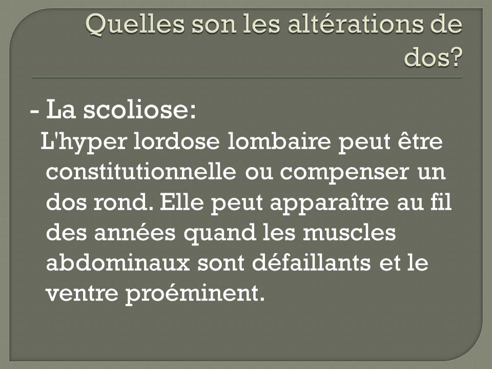 - La scoliose: L'hyper lordose lombaire peut être constitutionnelle ou compenser un dos rond. Elle peut apparaître au fil des années quand les muscles