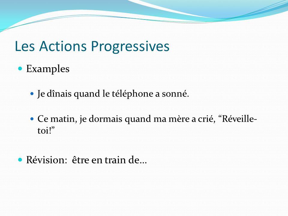 Les Actions Progressives Examples Je dînais quand le téléphone a sonné. Ce matin, je dormais quand ma mère a crié, Réveille- toi! Révision: être en tr