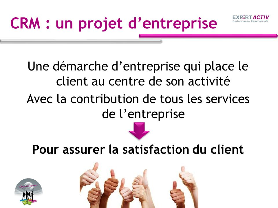 CRM : un projet dentreprise Une démarche dentreprise qui place le client au centre de son activité Avec la contribution de tous les services de lentre