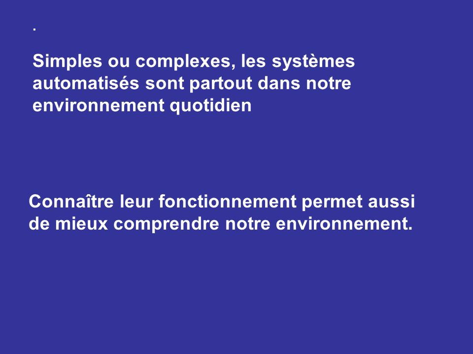 . Simples ou complexes, les systèmes automatisés sont partout dans notre environnement quotidien Connaître leur fonctionnement permet aussi de mieux c