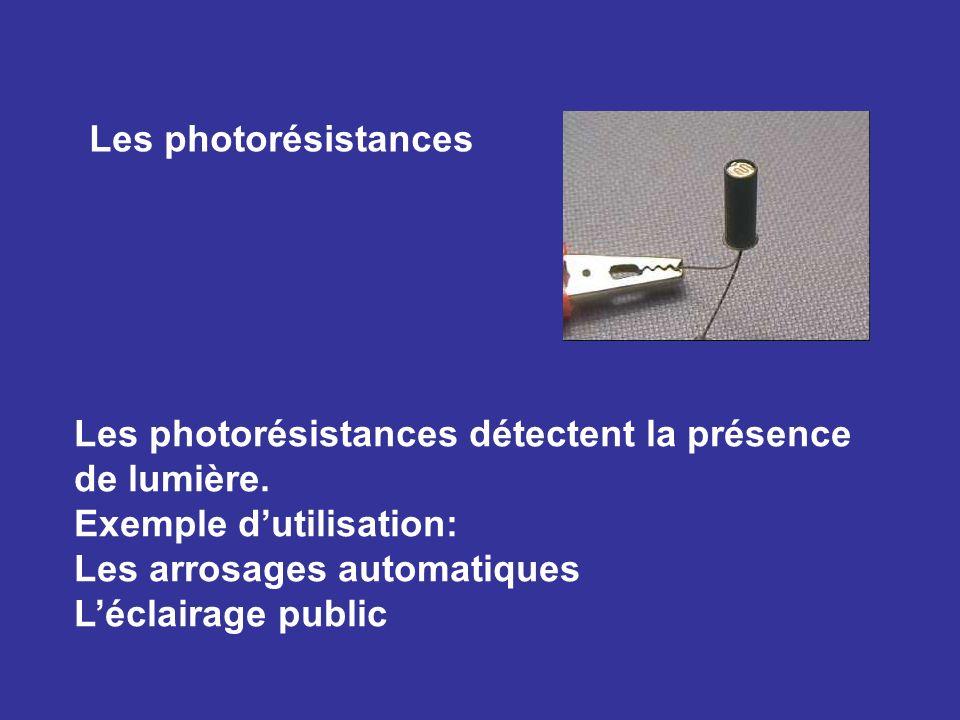 Les photorésistances Les photorésistances détectent la présence de lumière. Exemple dutilisation: Les arrosages automatiques Léclairage public