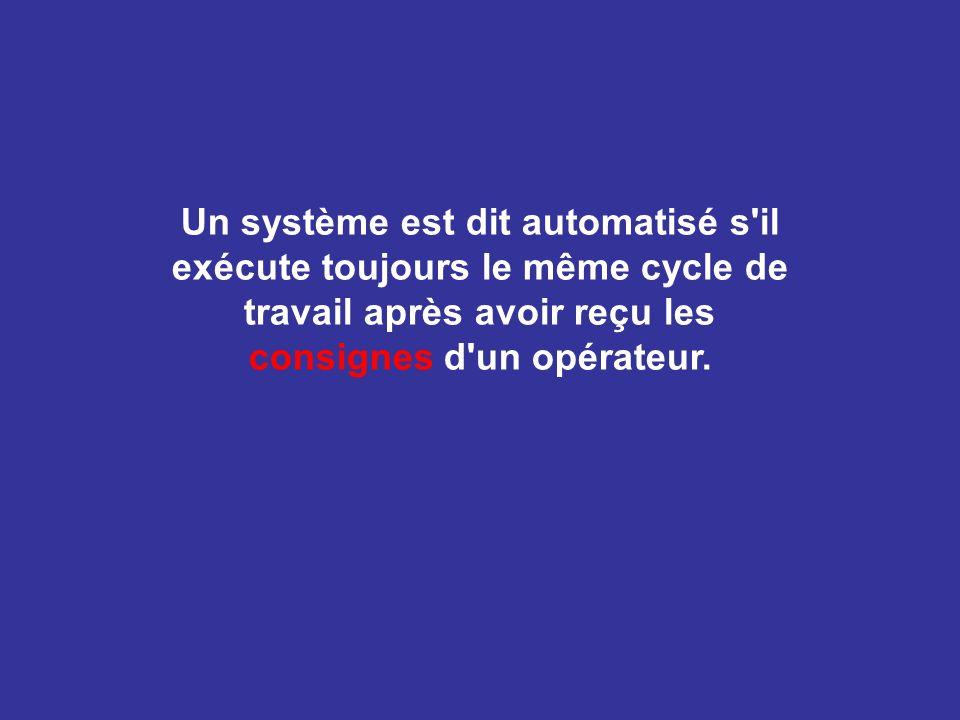 Un système est dit automatisé s'il exécute toujours le même cycle de travail après avoir reçu les consignes d'un opérateur.